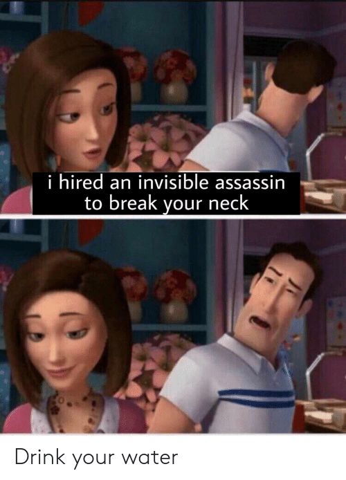 assassin: i hired an invisible assassin  to break yourneck Drink your water