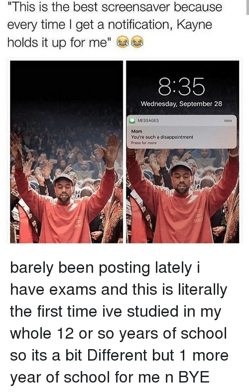 """Memes, School, and Best: """" I his is the best screensaver because  every time I get a notification, Kayne  holds it up for me""""  8:35  Wednesday, September 28  MESSAGES  now  Mom  You're such a disappointment  Press for more barely been posting lately i have exams and this is literally the first time ive studied in my whole 12 or so years of school so its a bit Different but 1 more year of school for me n BYE"""