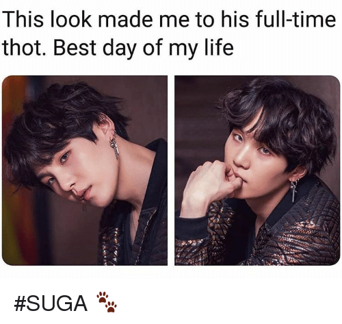 Life, Thot, and Best: I his look made me to his full-time  thot. Best day of my life #SUGA 🐾