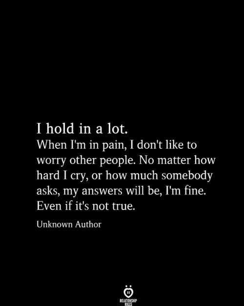 i cry: I hold in a lot.  When I'm in pain, I don't like to  worry other people. No matter how  hard I cry, or how much somebody  asks, my answers will be, I'm fine.  Even if it's not true.  Unknown Author  RELATIONSHIP  RILES