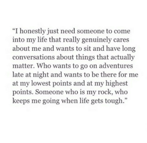 """my rock: """"I honestly just need someone to come  into my life that really genuinely cares  about me and wants to sit and have long  conversations about things that actually  matter. Who wants to go on adventures  late at night and wants to be there for me  at my lowest points and at my highest  points. Someone who is my rock, who  keeps me going when life gets tough  95"""
