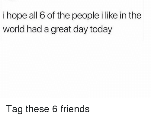 Friends, Funny, and Today: i hope all 6 of the people i like in the  world had a great day today Tag these 6 friends