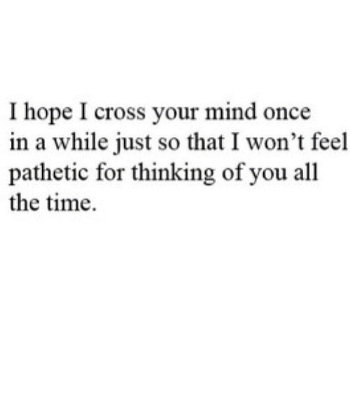 Once In A: I hope I cross your mind once  in a while just so that I won't feel  pathetic for thinking of you all  the time https://iglovequotes.net/