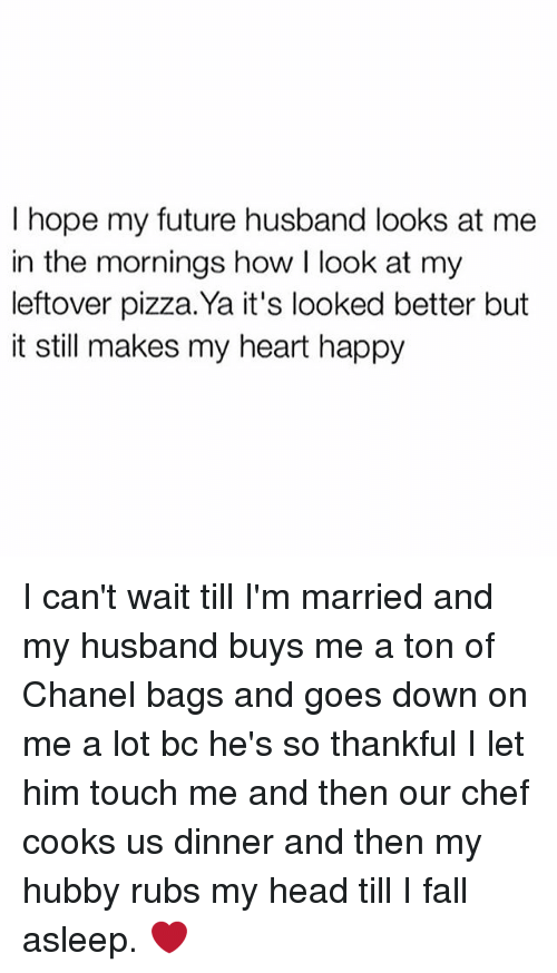 Fall, Future, and Head: I hope my future husband looks at me  in the mornings how I look at my  leftover pizza.Ya it's looked better but  it still makes my heart happy I can't wait till I'm married and my husband buys me a ton of Chanel bags and goes down on me a lot bc he's so thankful I let him touch me and then our chef cooks us dinner and then my hubby rubs my head till I fall asleep. ❤