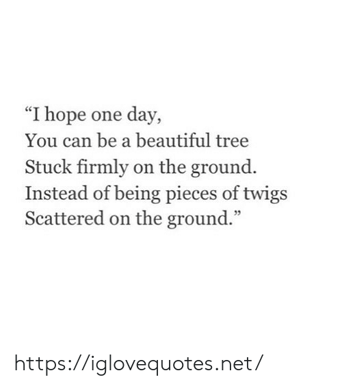 """Beautiful, Tree, and Hope: """"I hope one day,  You can be a beautiful tree  Stuck firmly on the ground.  Instead of being pieces of twigs  Scattered on the ground."""" https://iglovequotes.net/"""