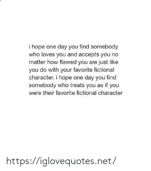 character: i hope one day you find somebody  who loves you and accepts you no  matter how flawed you are just like  you do with your favorite fictional  character. i hope one day you find  somebody who treats you as if you  were their favorite fictional character https://iglovequotes.net/