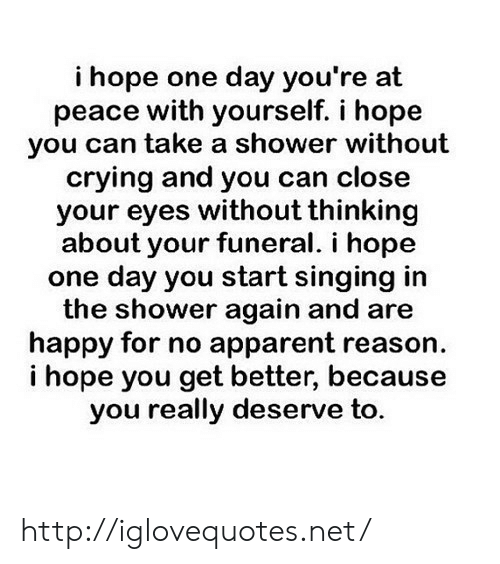 apparent: i hope one day you're at  peace with yourself. i hope  you can take a shower without  crying and you can close  your eyes without thinking  about your funeral. i hope  one day you start singing in  the shower again and are  happy for no apparent reason  i hope you get better, because  you really deserve to. http://iglovequotes.net/