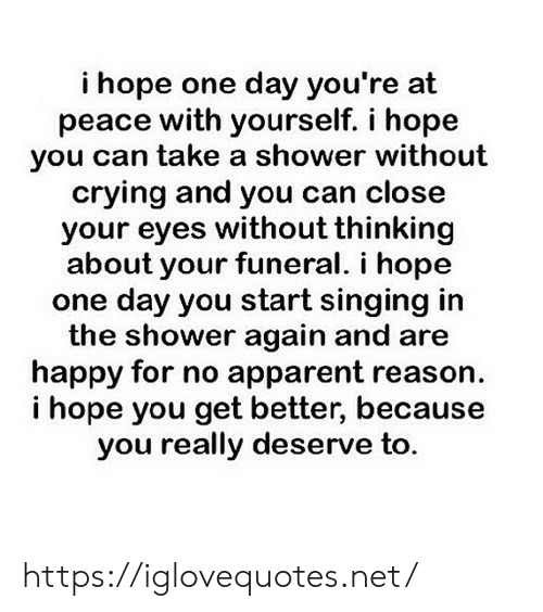 apparent: i hope one day you're at  peace with yourself. i hope  you can take a shower without  crying and you can close  your eyes without thinking  about your funeral. i hope  one day you start singing in  the shower again and are  happy for no apparent reason  hope you get better, because  you really deserve to. https://iglovequotes.net/