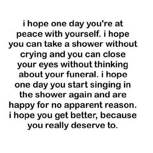 apparent: i hope one day you're at  peace with yourself. i hope  you can take a shower without  crying and you can close  your eyes without thinking  about your funeral. i hope  one day you start singing irn  the shower again and are  happy for no apparent reason  i hope you get better, because  you really deserve to.