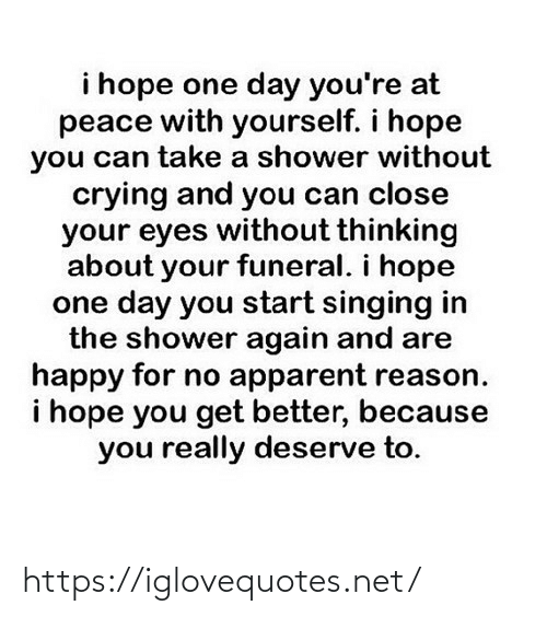 apparent: i hope one day you're at  peace with yourself. i hope  you can take a shower without  crying and you can close  your eyes without thinking  about your funeral. i hope  one day you start singing in  the shower again and are  happy for no apparent reason.  i hope you get better, because  you really deserve to. https://iglovequotes.net/