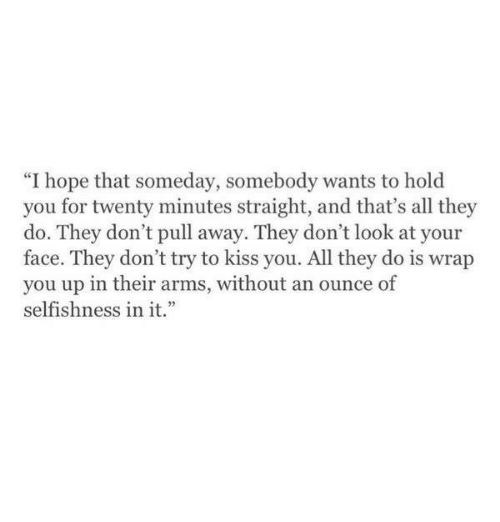 """Selfishness: """"I hope that someday, somebody wants to hold  you for twenty minutes straight, and that's all they  do. They don't pull away. They don't look at your  face. They don't try to kiss you. All they do is wrap  you up in their arms, without an ounce of  selfishness in it."""""""