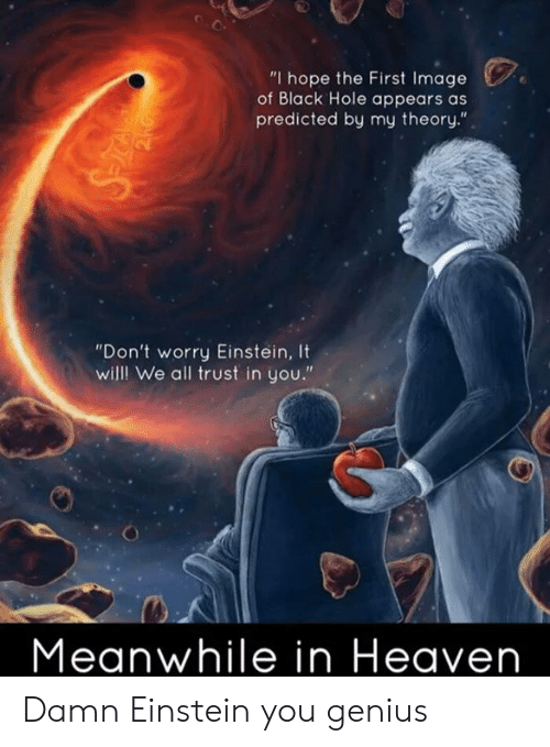 """Heaven, Memes, and Black: """"I hope the First Image  of Black Hole appears as  predicted by my theory.""""  """"Don't worry Einstein, It  willl We all trust in you.""""  Meanwhile in Heaven Damn Einstein you genius"""