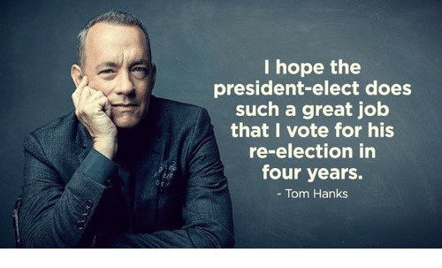 Tom Hank: I hope the  president-elect does  such a great job  that I vote for his  re-election in  four years.  Tom Hanks