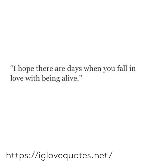 "Alive, Fall, and Love: ""I hope there are days when you fall  love with being alive."" https://iglovequotes.net/"