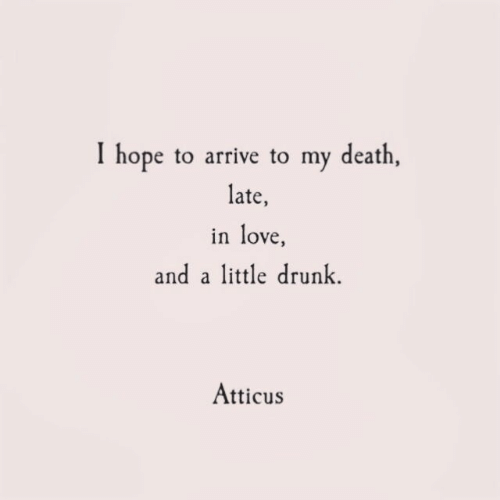 atticus: I hope to arrive to my death  late,  in love  and a little drunk  Atticus