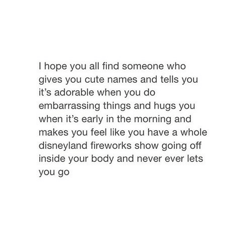 going off: I hope you all find someone who  gives you cute names and tells you  it's adorable when you do  embarrassing things and hugs you  when it's early in the morning and  makes you feel like vou have a whole  disneyland fireworks show going off  inside your body and never ever lets  you go