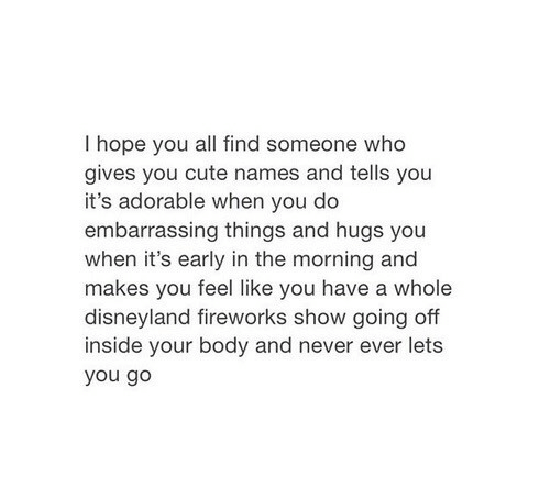 going off: I hope you all find someone who  gives you cute names and tells you  it's adorable when you do  embarrassing things and hugs you  when it's early in the morning and  makes ave a whole  disneyland fireworks show going off  inside your body and never ever lets  you go  you feel like you h