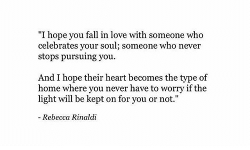 "rebecca: ""I hope you fall in love with someone who  celebrates your soul; someone who never  stops pursuing you  And I hope their heart becomes the type of  home where you never have to worry if the  light will be kept on for you or not.""  - Rebecca Rinaldi"