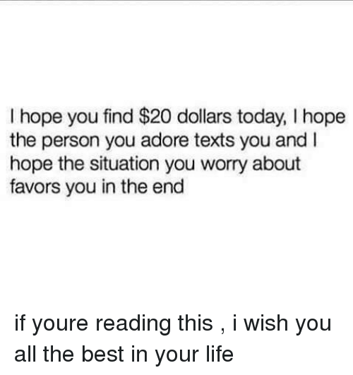 Favors: I hope you find $20 dollars today, I hope  the person you adore texts you and I  hope the situation you worry about  favors you in the end if youre reading this , i wish you all the best in your life