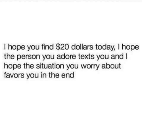 Today, Favors, and Hope: I hope you find $20 dollars today, I hope  the person you adore texts you and I  hope the situation you worry about  favors you in the end