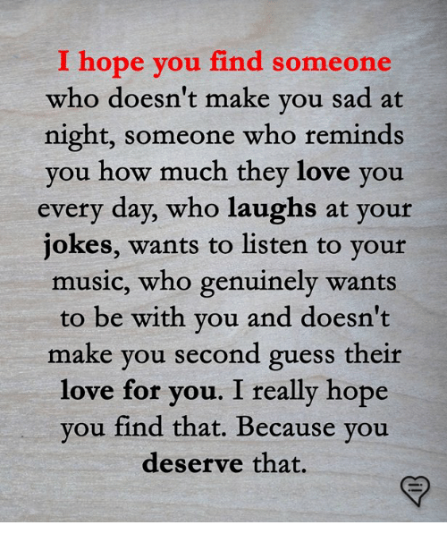 Love, Memes, and Music: I hope  you find someone  who doesn't make you sad at  night, someone who reminds  ou how much they love you  every day, who laughs at your  jokes, wants to listen to yout  music, who genuinely wants  to be with you and doesn't  make you second guess their  love for  you. I really hope  you find that. Because you  deserve that.