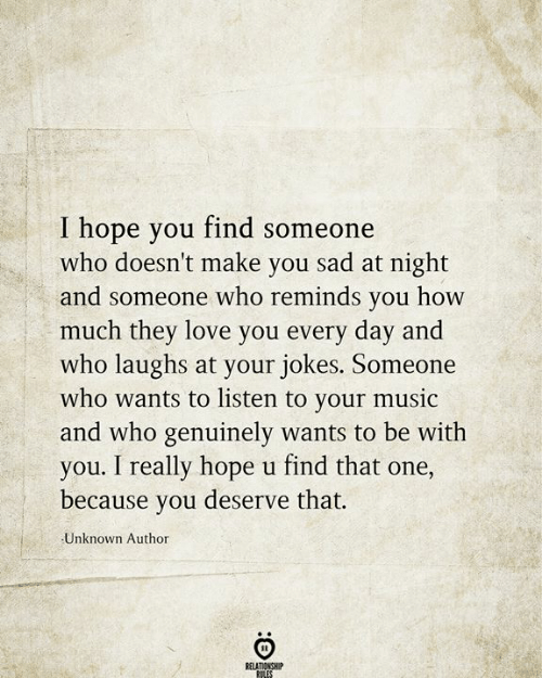 Love, Music, and Jokes: I hope you find someone  who doesn't make you sad at night  and someone who reminds you how  much they love you every day and  who laughs at your jokes. Someone  who wants to listen to your music  and who genuinely wants to be with  you. I really hope u find that one,  because you deserve that.  Unknown Author  RELATIONSHIP  RILES