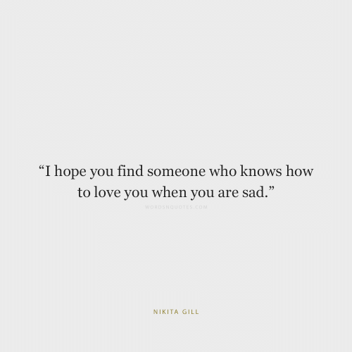 "Love, How To, and Sad: ""I hope you find someone who knows how  to love you when you are sad.""  WORDSNOUOTES.cOM  NIKITA GILL"