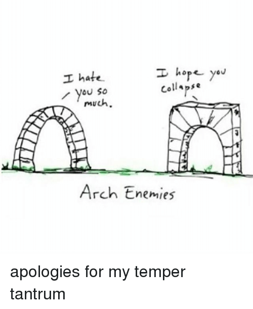Temperic: I hope you  I hate  Collapse  you so  much.  NE  Arch Enemies apologies for my temper tantrum