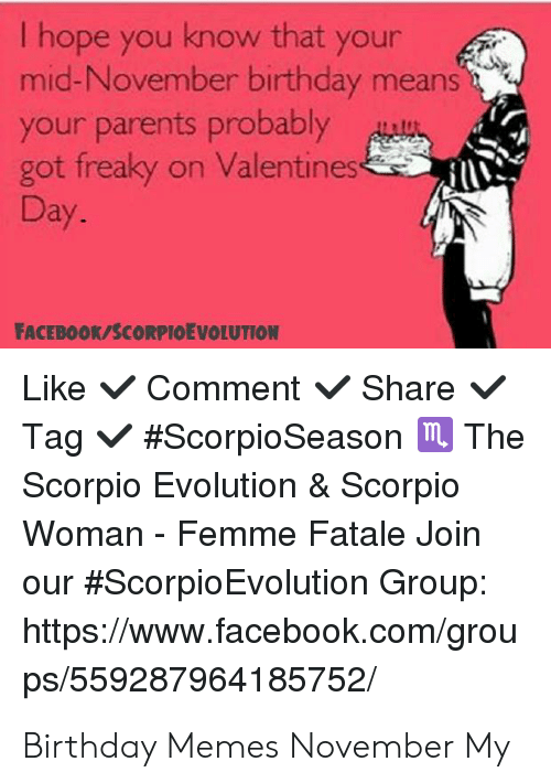 November Birthday: I hope you know that your  mid-November birthday means  your parents probably  got freaky on Valentines  Day.  FACEBOOK/SCORPIOEVOLUTION  Like Comment Share  Tag #ScorpioSeason m The  Scorpio Evolution & Scorpio  Woman - Femme Fatale Join  our #ScorpioEvolution Group:  https://www.facebook.com/grou  ps/559287964185752/ Birthday Memes November My
