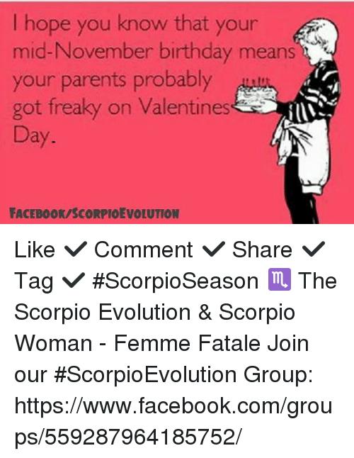 Birthday, Facebook, and Memes: I hope you know that your  mid-November birthday means  your parents probably  got freaky on Valentines  Day  FACEBOOK SCORPIOEVOLUTION Like ✔ Comment ✔ Share ✔ Tag ✔  #ScorpioSeason  ♏ The Scorpio Evolution & Scorpio Woman - Femme Fatale  Join our #ScorpioEvolution Group: https://www.facebook.com/groups/559287964185752/