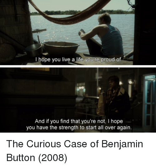 Benjamin Button: I hope you live a life youre proud of  And if you find that you're not, I hope  you have the strength to start all over again. The Curious Case of Benjamin Button (2008)