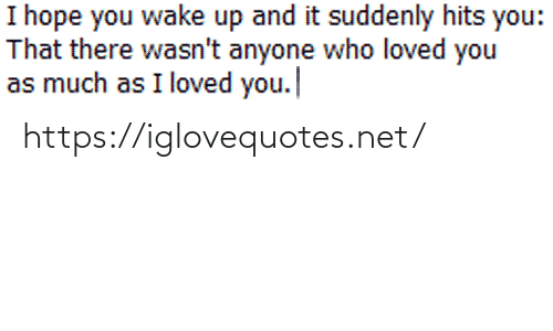suddenly: I hope you wake up and it suddenly hits you:  That there wasn't anyone who loved you  as much as I loved you. https://iglovequotes.net/