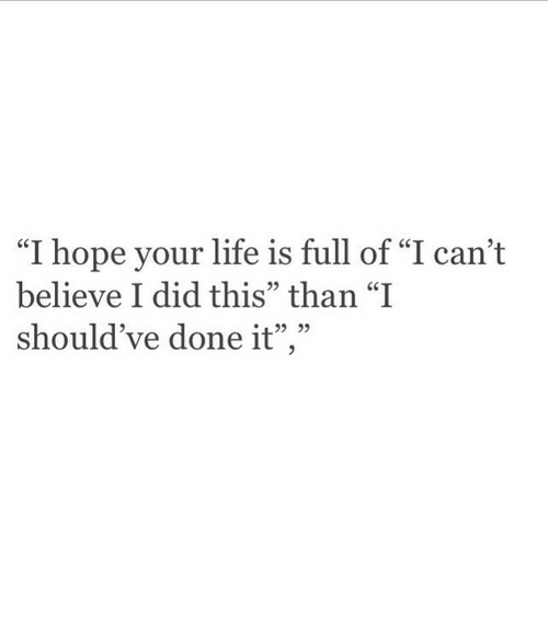 """Life, Hope, and Believe: """"I hope your life is full of """"I can't  believe I did this"""" than """"I  should've done it"""",""""  .22  13"""