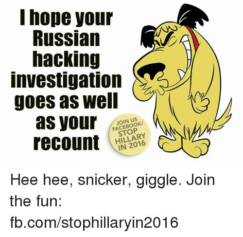 snicker: I hope your  Russian  hacking  Investigation  goes as well  as your  STOP  recount  IN 2016 Hee hee, snicker, giggle. Join the fun: fb.com/stophillaryin2016