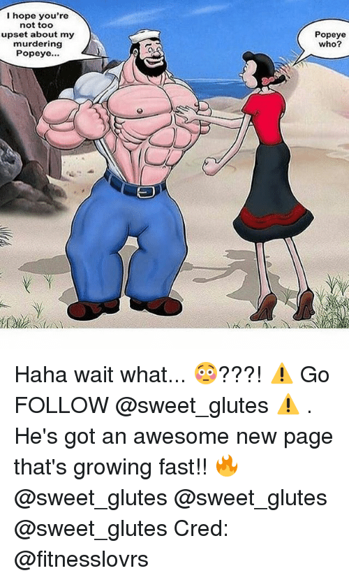 Memes, Awesome, and Hope: I hope you're  not too  upset about my  murdering  Popeye...  Popeye  who? Haha wait what... 😳???! ⚠️ Go FOLLOW @sweet_glutes ⚠️ . He's got an awesome new page that's growing fast!! 🔥 @sweet_glutes @sweet_glutes @sweet_glutes Cred: @fitnesslovrs