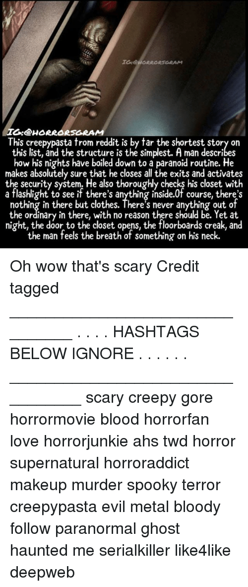ahs: I:@HORRORSGRAM  This creepypasta trom reddit is by tar the shortest story on  this list, and the structure is the simplest. A man describes  how his nights have boiled down to a paranoid routine. He  makes absolutely sure that he closes all the exits and activates  the security system. He also thoroughly checks his closet with  a flashlight to see if there's anything inside.0f course, there's  nothing in there but clothes. There's never anything out of  the ordinary in there, with no reason there should be. Yet at  night, the door to the closet opens, the floorboards creak, and  the man feels the breath of something on his neck. Oh wow that's scary Credit tagged ________________________________ . . . . HASHTAGS BELOW IGNORE . . . . . . _________________________________ scary creepy gore horrormovie blood horrorfan love horrorjunkie ahs twd horror supernatural horroraddict makeup murder spooky terror creepypasta evil metal bloody follow paranormal ghost haunted me serialkiller like4like deepweb