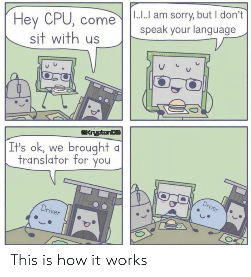 dont speak: I...I am sorry, but I don't  speak your language  Hey CPU, come  sit with us  KryptonDS  It's ok, we brought a  translator for you  Driver  Driver This is how it works
