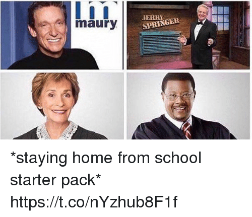 Funny, Maury, and School: I i I  maury  SPRINGER *staying home from school starter pack* https://t.co/nYzhub8F1f