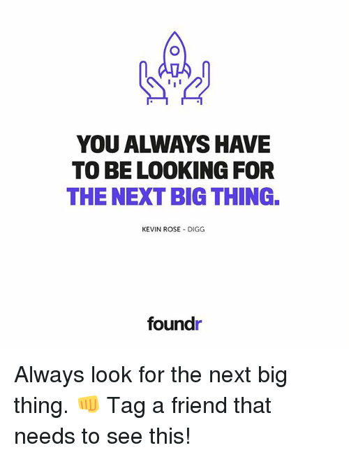 next-big-thing: I I  YOU ALWAYS HAVE  TO BE LOOKING FOR  THE NEXT BIGTHING.  KEVIN ROSE DIGG  foundr Always look for the next big thing. 👊 Tag a friend that needs to see this!