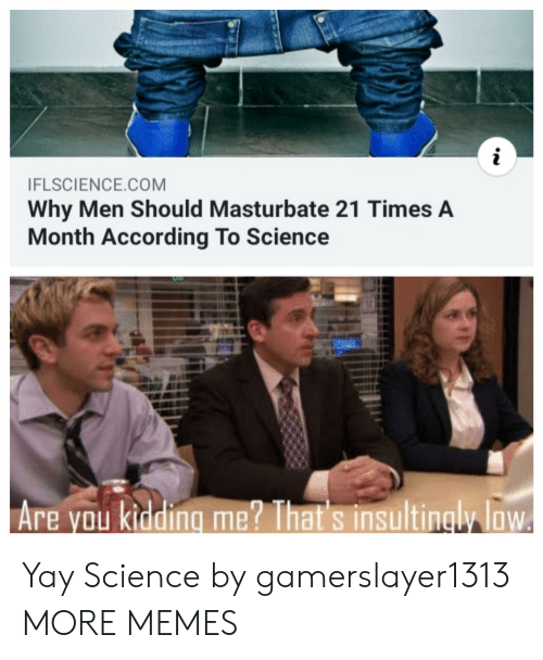 kidding: i  IFLSCIENCE.COM  Why Men Should Masturbate 21 Times A  Month According To Science  Are you kidding me? That's insultingly loW Yay Science by gamerslayer1313 MORE MEMES
