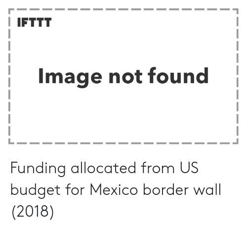 Budget, Image, and Mexico: I IFTTT  Image not found Funding allocated from US budget for Mexico border wall (2018)