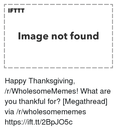 Thanksgiving, Happy, and Image: I IFTTT  Image not found Happy Thanksgiving, /r/WholesomeMemes! What are you thankful for? [Megathread] via /r/wholesomememes https://ift.tt/2BpJO5c