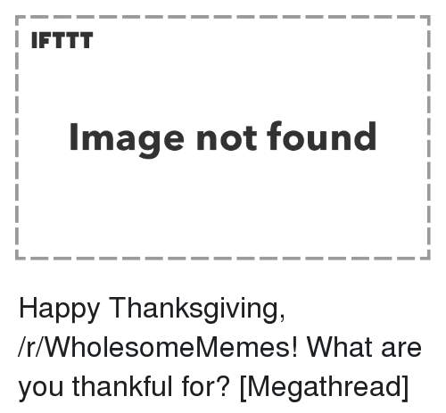 Thanksgiving, Happy, and Image: I IFTTT  Image not found Happy Thanksgiving, /r/WholesomeMemes! What are you thankful for? [Megathread]
