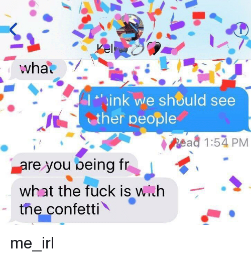 ead: I 'ink we should see  ther people  ead 1:54 PM  are you being T  What the fuck is with  the confetti me_irl