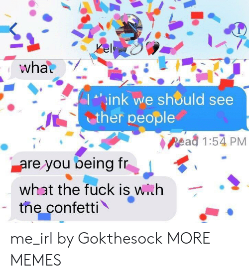 ead: I 'ink we should see  ther people  ead 1:54 PM  are you being T  What the fuck is with  the confetti me_irl by Gokthesock MORE MEMES