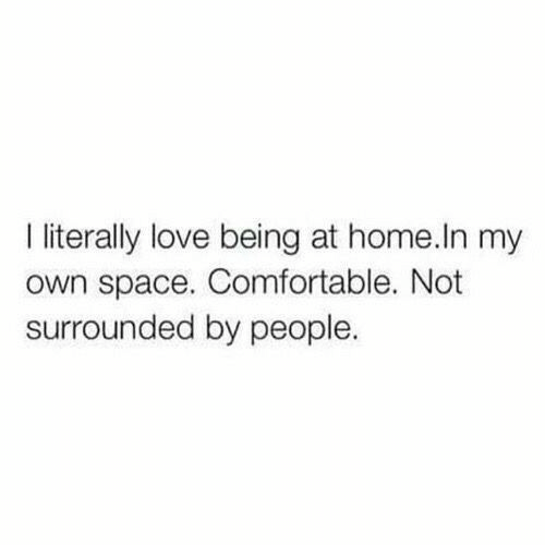 Love Being: I iterally love being at home.In my  own space. Comfortable. Not  surrounded by people.