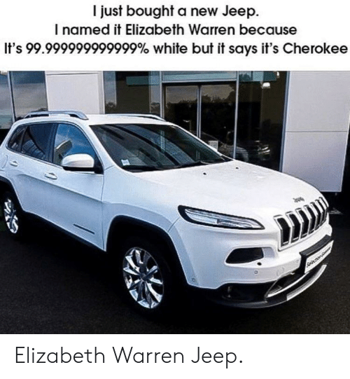 Elizabeth Warren, Jeep, and White: I just bought a new Jeep.  I named it Elizabeth Warren because  It's 99.999999999999% white but it says it's Cherokee Elizabeth Warren Jeep.