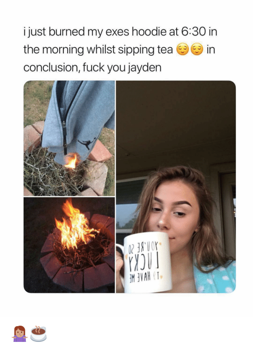 sipping tea: i just burned my exes hoodie at 6:30 in  the morning whilst sipping tea in  conclusion, fuck you jayden 🤷🏽‍♀️☕️