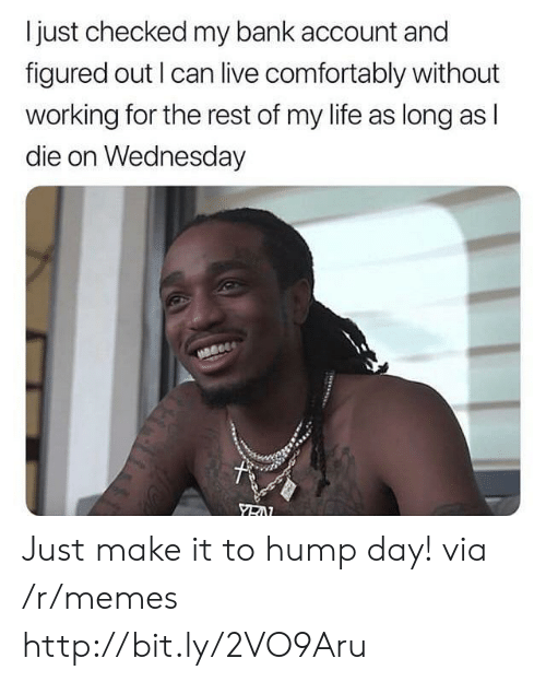 Hump Day, Life, and Memes: I just checked my bank account and  figured out I can live comfortably without  working for the rest of my life as long as l  die on Wednesday Just make it to hump day! via /r/memes http://bit.ly/2VO9Aru