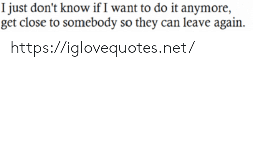Net, Can, and They: I just don't know if I want to do it anymore,  get close to somebody so they can leave again. https://iglovequotes.net/